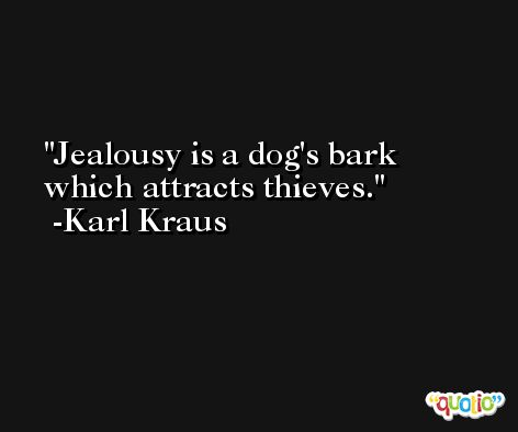 Jealousy is a dog's bark which attracts thieves. -Karl Kraus