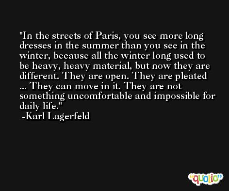 In the streets of Paris, you see more long dresses in the summer than you see in the winter, because all the winter long used to be heavy, heavy material, but now they are different. They are open. They are pleated ... They can move in it. They are not something uncomfortable and impossible for daily life. -Karl Lagerfeld