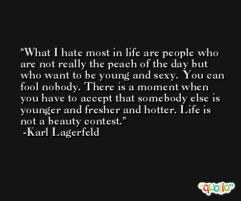 What I hate most in life are people who are not really the peach of the day but who want to be young and sexy. You can fool nobody. There is a moment when you have to accept that somebody else is younger and fresher and hotter. Life is not a beauty contest. -Karl Lagerfeld