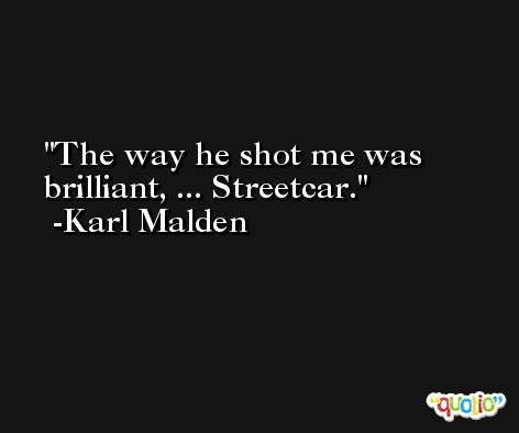 The way he shot me was brilliant, ... Streetcar. -Karl Malden