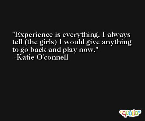 Experience is everything. I always tell (the girls) I would give anything to go back and play now. -Katie O'connell