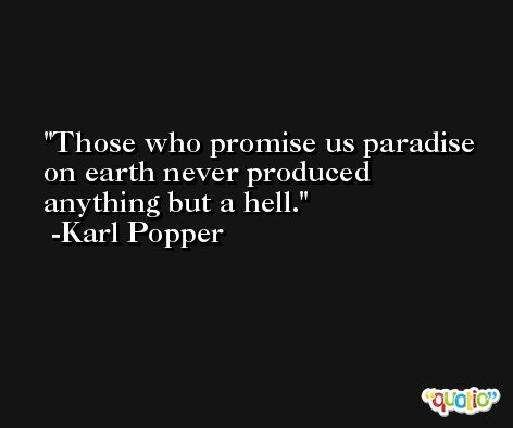 Those who promise us paradise on earth never produced anything but a hell. -Karl Popper