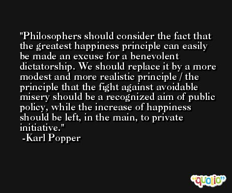 Philosophers should consider the fact that the greatest happiness principle can easily be made an excuse for a benevolent dictatorship. We should replace it by a more modest and more realistic principle / the principle that the fight against avoidable misery should be a recognized aim of public policy, while the increase of happiness should be left, in the main, to private initiative. -Karl Popper