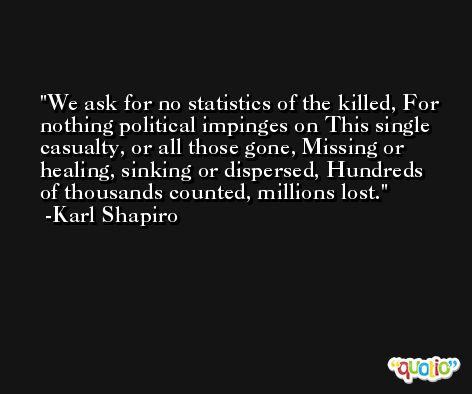 We ask for no statistics of the killed, For nothing political impinges on This single casualty, or all those gone, Missing or healing, sinking or dispersed, Hundreds of thousands counted, millions lost. -Karl Shapiro