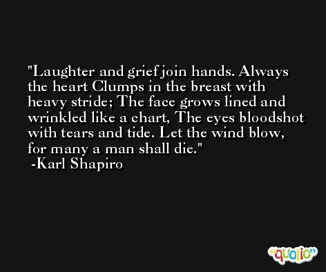 Laughter and grief join hands. Always the heart Clumps in the breast with heavy stride; The face grows lined and wrinkled like a chart, The eyes bloodshot with tears and tide. Let the wind blow, for many a man shall die. -Karl Shapiro