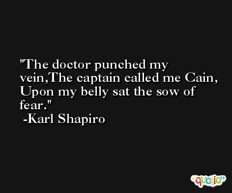 The doctor punched my vein,The captain called me Cain, Upon my belly sat the sow of fear. -Karl Shapiro