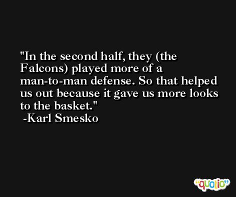 In the second half, they (the Falcons) played more of a man-to-man defense. So that helped us out because it gave us more looks to the basket. -Karl Smesko