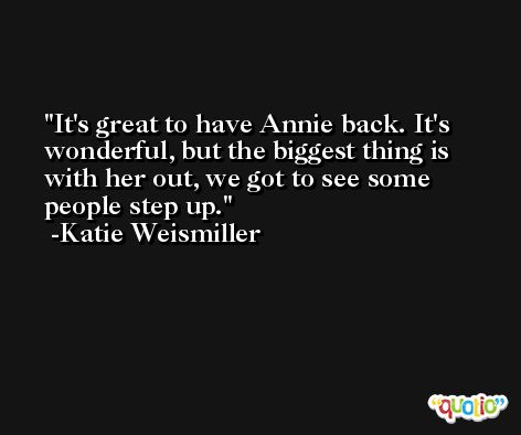 It's great to have Annie back. It's wonderful, but the biggest thing is with her out, we got to see some people step up. -Katie Weismiller