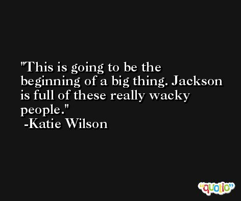 This is going to be the beginning of a big thing. Jackson is full of these really wacky people. -Katie Wilson