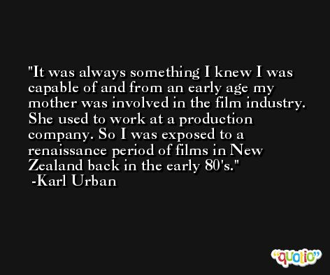 It was always something I knew I was capable of and from an early age my mother was involved in the film industry. She used to work at a production company. So I was exposed to a renaissance period of films in New Zealand back in the early 80's. -Karl Urban