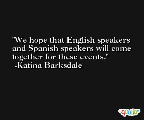 We hope that English speakers and Spanish speakers will come together for these events. -Katina Barksdale