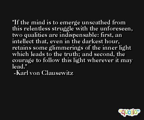 If the mind is to emerge unscathed from this relentless struggle with the unforeseen, two qualities are indispensable: first, an intellect that, even in the darkest hour, retains some glimmerings of the inner light which leads to the truth; and second, the courage to follow this light wherever it may lead. -Karl Von Clausewitz