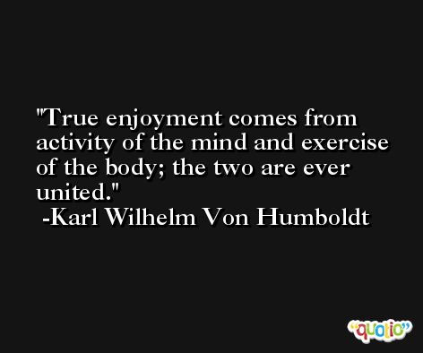 True enjoyment comes from activity of the mind and exercise of the body; the two are ever united. -Karl Wilhelm Von Humboldt