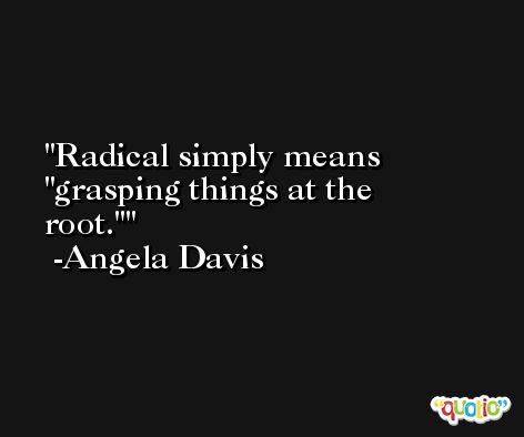 Radical simply means 'grasping things at the root.' -Angela Davis