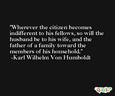 Wherever the citizen becomes indifferent to his fellows, so will the husband be to his wife, and the father of a family toward the members of his household. -Karl Wilhelm Von Humboldt