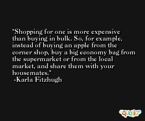 Shopping for one is more expensive than buying in bulk. So, for example, instead of buying an apple from the corner shop, buy a big economy bag from the supermarket or from the local market, and share them with your housemates. -Karla Fitzhugh