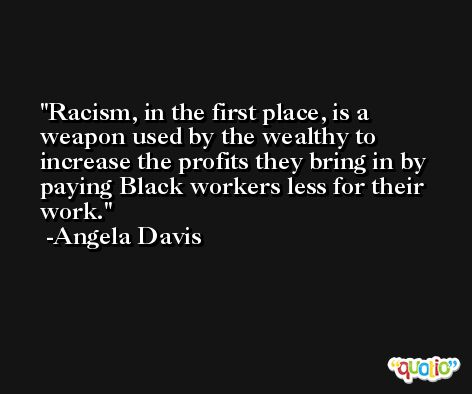 Racism, in the first place, is a weapon used by the wealthy to increase the profits they bring in by paying Black workers less for their work. -Angela Davis