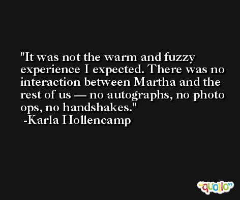 It was not the warm and fuzzy experience I expected. There was no interaction between Martha and the rest of us — no autographs, no photo ops, no handshakes. -Karla Hollencamp
