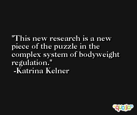 This new research is a new piece of the puzzle in the complex system of bodyweight regulation. -Katrina Kelner