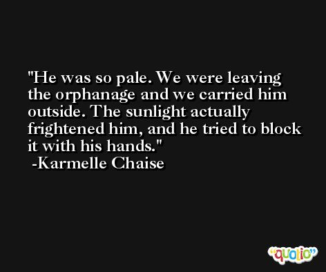 He was so pale. We were leaving the orphanage and we carried him outside. The sunlight actually frightened him, and he tried to block it with his hands. -Karmelle Chaise