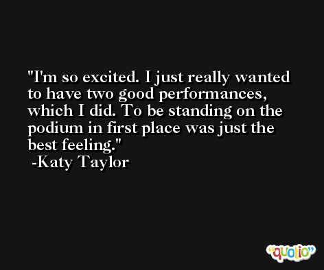 I'm so excited. I just really wanted to have two good performances, which I did. To be standing on the podium in first place was just the best feeling. -Katy Taylor