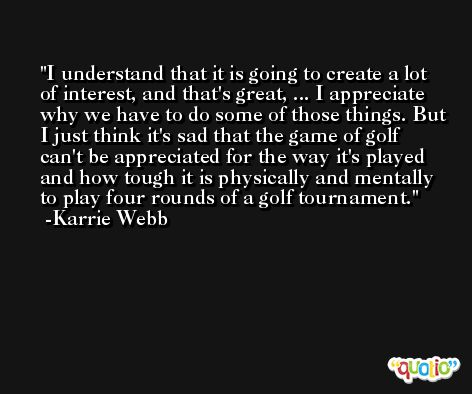 I understand that it is going to create a lot of interest, and that's great, ... I appreciate why we have to do some of those things. But I just think it's sad that the game of golf can't be appreciated for the way it's played and how tough it is physically and mentally to play four rounds of a golf tournament. -Karrie Webb