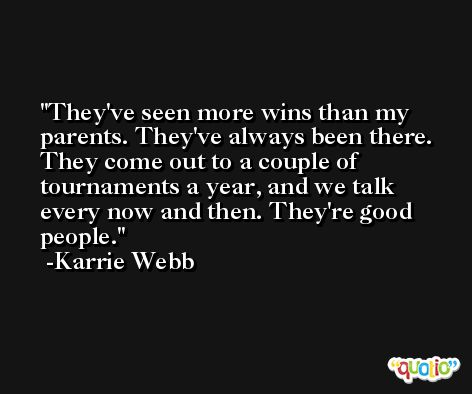 They've seen more wins than my parents. They've always been there. They come out to a couple of tournaments a year, and we talk every now and then. They're good people. -Karrie Webb