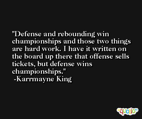 Defense and rebounding win championships and those two things are hard work. I have it written on the board up there that offense sells tickets, but defense wins championships. -Karrmayne King