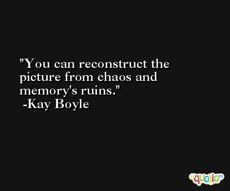 You can reconstruct the picture from chaos and memory's ruins. -Kay Boyle