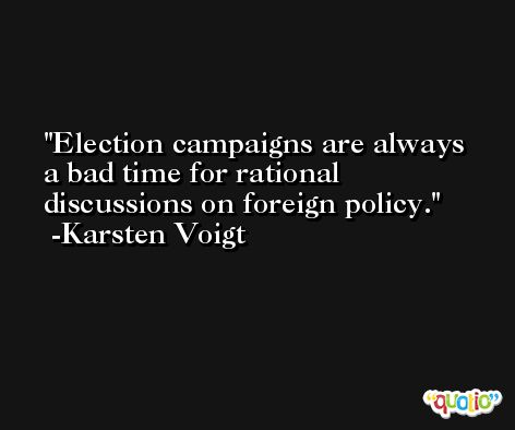 Election campaigns are always a bad time for rational discussions on foreign policy. -Karsten Voigt