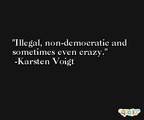 Illegal, non-democratic and sometimes even crazy. -Karsten Voigt