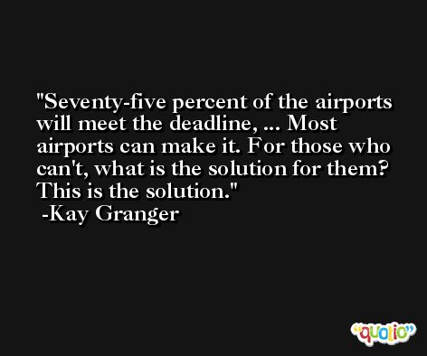 Seventy-five percent of the airports will meet the deadline, ... Most airports can make it. For those who can't, what is the solution for them? This is the solution. -Kay Granger