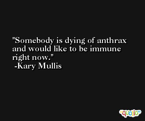 Somebody is dying of anthrax and would like to be immune right now. -Kary Mullis