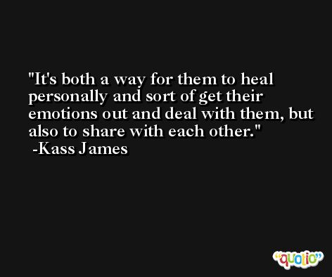 It's both a way for them to heal personally and sort of get their emotions out and deal with them, but also to share with each other. -Kass James