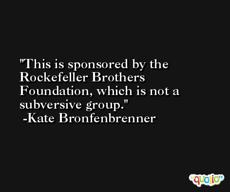 This is sponsored by the Rockefeller Brothers Foundation, which is not a subversive group. -Kate Bronfenbrenner