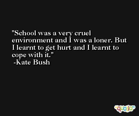 School was a very cruel environment and I was a loner. But I learnt to get hurt and I learnt to cope with it. -Kate Bush