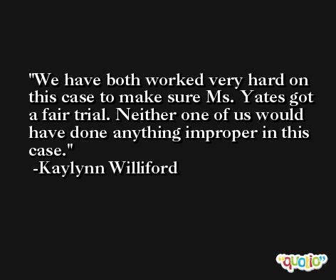 We have both worked very hard on this case to make sure Ms. Yates got a fair trial. Neither one of us would have done anything improper in this case. -Kaylynn Williford
