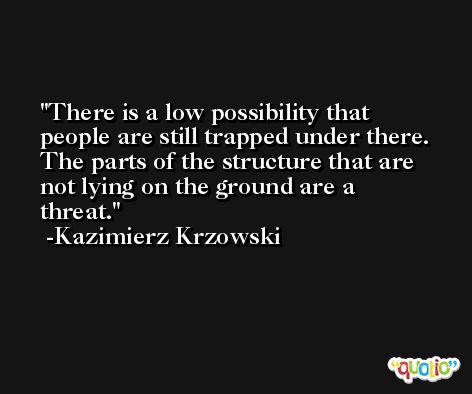 There is a low possibility that people are still trapped under there. The parts of the structure that are not lying on the ground are a threat. -Kazimierz Krzowski