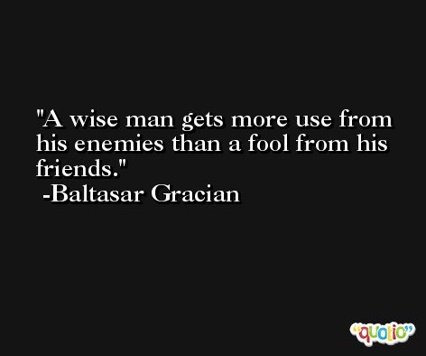 A wise man gets more use from his enemies than a fool from his friends. -Baltasar Gracian