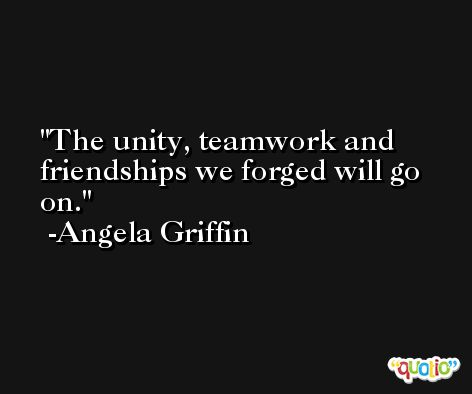The unity, teamwork and friendships we forged will go on. -Angela Griffin