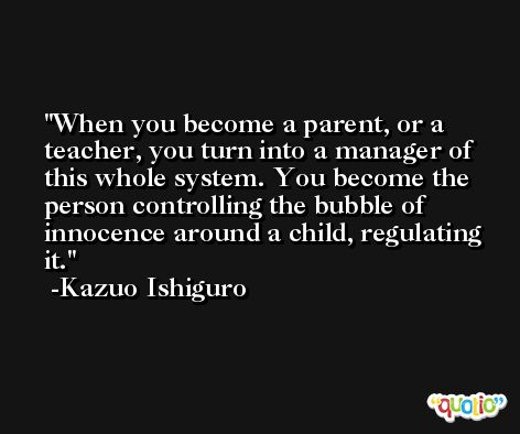 When you become a parent, or a teacher, you turn into a manager of this whole system. You become the person controlling the bubble of innocence around a child, regulating it. -Kazuo Ishiguro