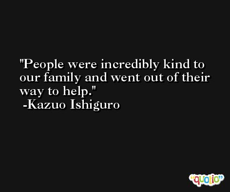 People were incredibly kind to our family and went out of their way to help. -Kazuo Ishiguro