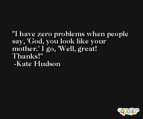I have zero problems when people say, 'God, you look like your mother.' I go, 'Well, great! Thanks! -Kate Hudson