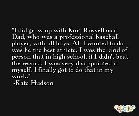 I did grow up with Kurt Russell as a Dad, who was a professional baseball player, with all boys. All I wanted to do was be the best athlete. I was the kind of person that in high school, if I didn't beat the record, I was very disappointed in myself. I finally got to do that in my work. -Kate Hudson