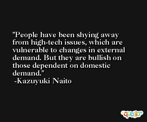 People have been shying away from high-tech issues, which are vulnerable to changes in external demand. But they are bullish on those dependent on domestic demand. -Kazuyuki Naito