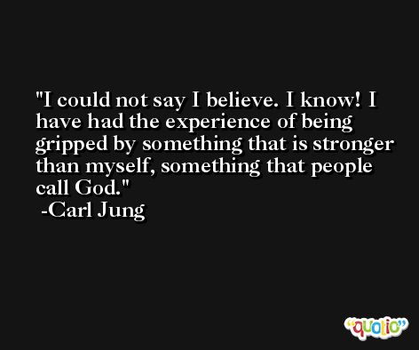 I could not say I believe. I know! I have had the experience of being gripped by something that is stronger than myself, something that people call God. -Carl Jung