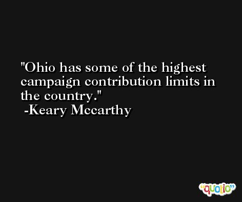 Ohio has some of the highest campaign contribution limits in the country. -Keary Mccarthy
