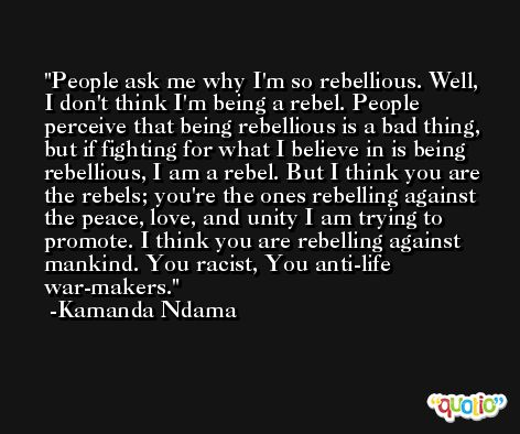 People ask me why I'm so rebellious. Well, I don't think I'm being a rebel. People perceive that being rebellious is a bad thing, but if fighting for what I believe in is being rebellious, I am a rebel. But I think you are the rebels; you're the ones rebelling against the peace, love, and unity I am trying to promote. I think you are rebelling against mankind. You racist, You anti-life war-makers. -Kamanda Ndama