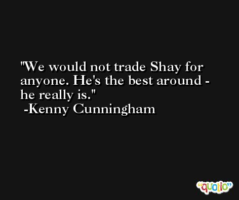We would not trade Shay for anyone. He's the best around - he really is. -Kenny Cunningham