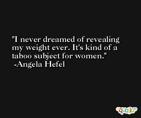 I never dreamed of revealing my weight ever. It's kind of a taboo subject for women. -Angela Hefel